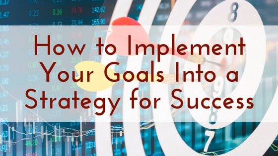 How to Implement Your Goals Into a Strategy for Success