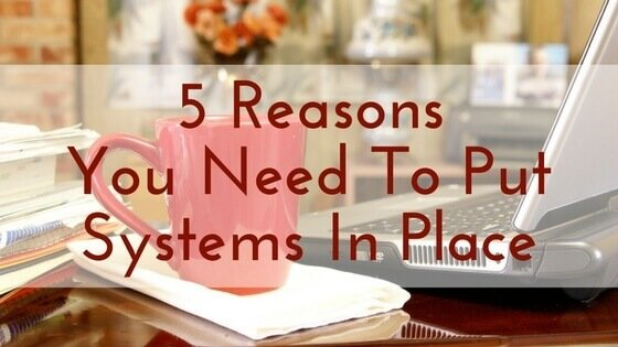 5 Reasons You Need To Put Systems In Place