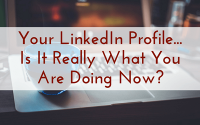 Your LinkedIn Profile…Is It Really What You Are Doing Now?