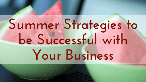 Summer Strategies to be Successful with Your Business