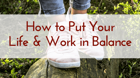 How to Put Your Life and Work in Balance