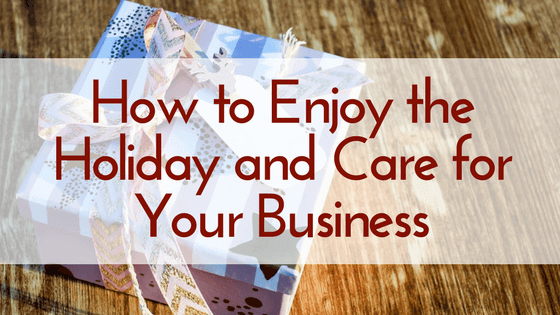 How to Enjoy the Holiday and Care for Your Business