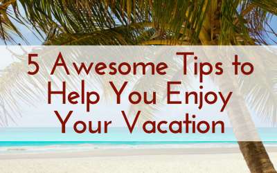 5 Awesome Tips to Help You Enjoy Your Vacation